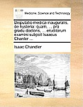 Disputatio Medica Inauguralis, de Hysteria: Quam, ... Pro Gradu Doctoris, ... Eruditorum Examini Subjicit Isaacus Chanler ...