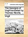 The Georgics of Virgil Translated by Thomas Neville, ...