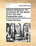 Delays Dangerous. No To-Morrow for the Repeal of the Test and Corporation Acts. ...