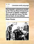 Hair Powder; A Plaintive Epistle to Mr. Pitt, by Peter Pindar Esq. to Which Is Added, Frogmore F?te, an Ode for Music, for the First of April. a New E
