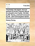 Teraminta. an Opera. as It Is Perform'd at the Theatre Royal in Lincoln's-Inn Fields. Written by Mr. Carey, and Set to Musick by Mr. John Christopher