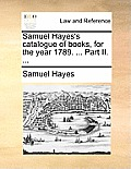 Samuel Hayes's Catalogue of Books, for the Year 1789. ... Part II. ...