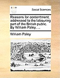 Reasons for Contentment; Addressed to the Labouring Part of the British Public. by William Paley, ...