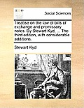 Treatise on the Law of Bills of Exchange and Promissory Notes. by Stewart Kyd, ... the Third Edition, with Considerable Additions.