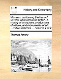 Memoirs: Containing the Lives of Several Ladies of Great Britain. a History of Antiquities, Productions of Nature, and Monument