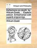 Reflections on Death, by William Dodd, ... Cooke's Edition. Embellished with Superb Engravings.