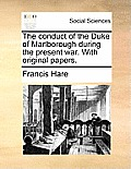 The Conduct of the Duke of Marlborough During the Present War. with Original Papers.