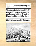 The Court of Alexander. an Opera, in Two Acts. as It Is Performed at the Theatre Royal in Covent-Garden.