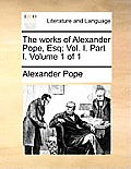 The Works of Alexander Pope, Esq; Vol. I. Part I. Volume 1 of 1