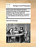 Discourses Delivered at Several Meeting Houses of the People Called Quakers. by the Late Samuel Fothergill. the Third Edition; To Which Is Now Added a