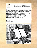 The Unbelieving Philosopher, and the Faithful Christian: Contrasted in Two Poetical Sketches, Occasioned by a Certain Poem in Doddesley's Collection.