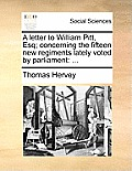 A Letter to William Pitt, Esq; Concerning the Fifteen New Regiments Lately Voted by Parliament: ...