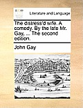 The Distress'd Wife. a Comedy. by the Late Mr. Gay, ... the Second Edition.