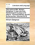 The Works of Mr. William Congreve: In Two Volumes. Consisting of His Plays and Poems. the Third Edition, Revis'd by the Author. Volume 2 of 2