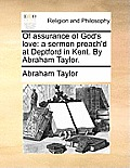 Of Assurance of God's Love: A Sermon Preach'd at Deptford in Kent. by Abraham Taylor.