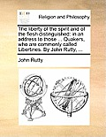 The Liberty of the Spirit and of the Flesh Distinguished: In an Address to Those ... Quakers, Who Are Commonly Called Libertines. by John Rutty, ...