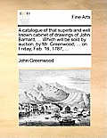 A Catalogue of That Superb and Well Known Cabinet of Drawings of John Barnard, ... Which Will Be Sold by Auction, by Mr. Greenwood, ... on Friday, Feb