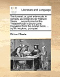 The Funeral; Or, Grief A-La-Mode. a Comedy, as Written by Sir Richard Steele. ... as Performed at the Theatre-Royal in Drury-Lane. Regulated from the