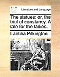 The Statues: Or, the Trial of Constancy. a Tale for the Ladies.