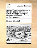 Wagstaff's Winter Catalogue of Rare Old Books, for 1773. ... Which Will Begin Selling on Monday, November 1, 1773, ... by Geo. Wagstaff, ...