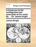 A Discourse on the Conflagration and Renovation of the World. by ... Dr. James Knight, ...