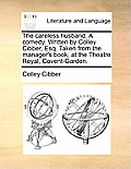 The Careless Husband. a Comedy. Written by Colley Cibber, Esq. Taken from the Manager's Book, at the Theatre Royal, Covent-Garden.