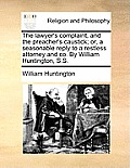 The Lawyer's Complaint, and the Preacher's Caustick; Or, a Seasonable Reply to a Restless Attorney and Co. by William Huntington, S.S.
