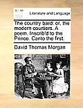 The Country Bard: Or, the Modern Courtiers. a Poem. Inscrib'd to the Prince. Canto the First.