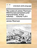 The Works of James Thomson. with His Last Corrections and Improvements. in Four Volumes. ... Volume 1 of 4