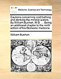Cautions Concerning Cold Bathing, and Drinking the Mineral Waters. by William Buchan, M.D. ... Being an Additional Chapter to the Ninth Edition of His