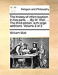 The History of Infant Baptism. in Two Parts. ... by W. Wall, ... the Third Edition, with Large Additions. Volume 2 of 2