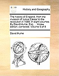 The History of England, from the Invasion of Julius C?sar to the Revolution in 1688. in Eight Volumes. by David Hume, Esq. ... a New Edition, Correcte