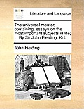 The Universal Mentor; Containing, Essays on the Most Important Subjects in Life; ... by Sir John Fielding, Knt.