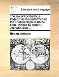 The Law of Lombardy; A Tragedy: As It Is Performed at the Theatre-Royal in Drury-Lane. Written by Robert Jephson, Esq. ...