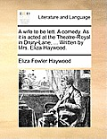 A Wife to Be Lett. a Comedy. as It Is Acted at the Theatre-Royal in Drury-Lane, ... Written by Mrs. Eliza Haywood.