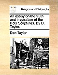 An Essay on the Truth and Inspiration of the Holy Scriptures. by D. Taylor.