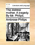 The Distrest Mother. a Tragedy. by Mr. Philips.