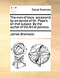 The Man of Taste, Occasion'd by an Epistle of Mr. Pope's on That Subject. by the Author of the Art of Politicks.