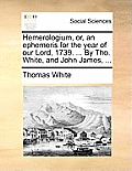 Hemerologium, Or, an Ephemeris for the Year of Our Lord, 1739. ... by Tho. White, and John James, ...