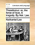 Theodosius: Or, the Force of Love. a Tragedy. by Nat. Lee.