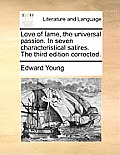 Love of Fame, the Universal Passion. in Seven Characteristical Satires. the Third Edition Corrected.