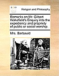 Remarks on Mr. Gilbert Wakefield's Enquiry Into the Expediency and Propriety of Public or Social Worship.