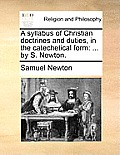 A Syllabus of Christian Doctrines and Duties, in the Catechetical Form: By S. Newton.