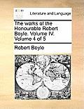The Works of the Honourable Robert Boyle. Volume IV. Volume 4 of 5