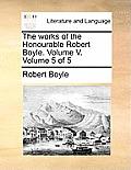 The Works of the Honourable Robert Boyle. Volume V. Volume 5 of 5