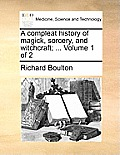 A Compleat History of Magick, Sorcery, and Witchcraft; ... Volume 1 of 2