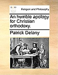 An Humble Apology for Christian Orthodoxy.