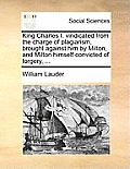 King Charles I. Vindicated from the Charge of Plagiarism, Brought Against Him by Milton, and Milton Himself Convicted of Forgery, ...