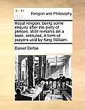 Royal Religion; Being Some Enquiry After the Piety of Princes. with Remarks on a Book, Entituled, a Form of Prayers Us'd by King William.