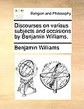 Discourses on Various Subjects and Occasions by Benjamin Williams.